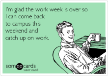 im-glad-the-work-week-is-over-so-i-can-come-back-to-campus-this-weekend-and-catch-up-on-work-6945f