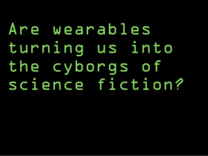 are-wearables-turning-us-into-the-cyborgs-of-science-fiction-1-638
